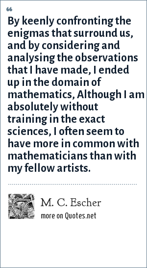 M. C. Escher: By keenly confronting the enigmas that surround us, and by considering and analysing the observations that I have made, I ended up in the domain of mathematics, Although I am absolutely without training in the exact sciences, I often seem to have more in common with mathematicians than with my fellow artists.