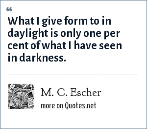 M. C. Escher: What I give form to in daylight is only one per cent of what I have seen in darkness.