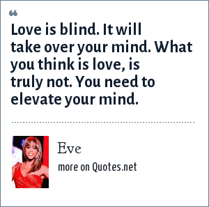 Eve: Love is blind. It will take over your mind. What you think is love, is truly not. You need to elevate your mind.