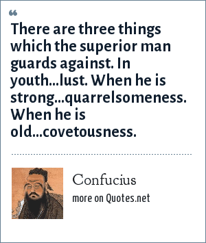 Confucius: There are three things which the superior man guards against. In youth...lust. When he is strong...quarrelsomeness. When he is old...covetousness.