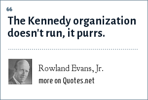 Rowland Evans, Jr.: The Kennedy organization doesn't run, it purrs.