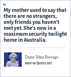 Dame Edna Everage: My mother used to say that there are no strangers, only friends you haven't met yet. She's now in a maximum security twilight home in Australia.