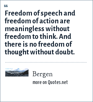 Bergen: Freedom of speech and freedom of action are meaningless without freedom to think. And there is no freedom of thought without doubt.