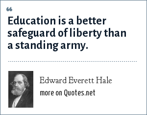 Edward Everett Hale: Education is a better safeguard of liberty than a standing army.