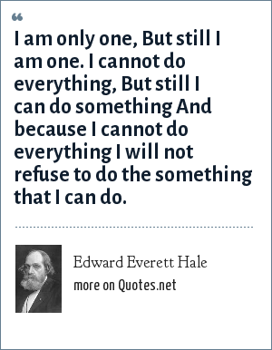 Edward Everett Hale: I am only one, But still I am one. I cannot do everything, But still I can do something And because I cannot do everything I will not refuse to do the something that I can do.