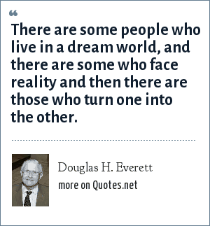 Douglas H. Everett: There are some people who live in a dream world, and there are some who face reality and then there are those who turn one into the other.