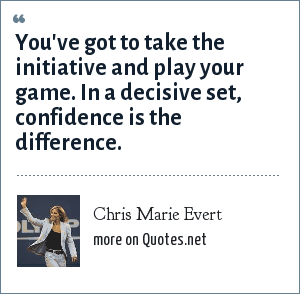 Chris Marie Evert: You've got to take the initiative and play your game. In a decisive set, confidence is the difference.