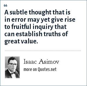 Isaac Asimov: A subtle thought that is in error may yet give rise to fruitful inquiry that can establish truths of great value.