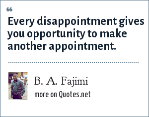 B. A. Fajimi: Every disappointment gives you opportunity to make another appointment.