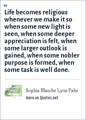 Sophia Blanche Lyon Fahs: Life becomes religious whenever we make it so when some new light is seen, when some deeper appreciation is felt, when some larger outlook is gained, when some nobler purpose is formed, when some task is well done.