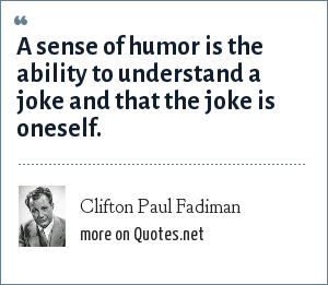 Clifton Paul Fadiman: A sense of humor is the ability to understand a joke and that the joke is oneself.