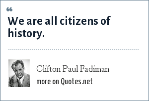 Clifton Paul Fadiman: We are all citizens of history.