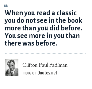 Clifton Paul Fadiman: When you read a classic you do not see in the book more than you did before. You see more in you than there was before.