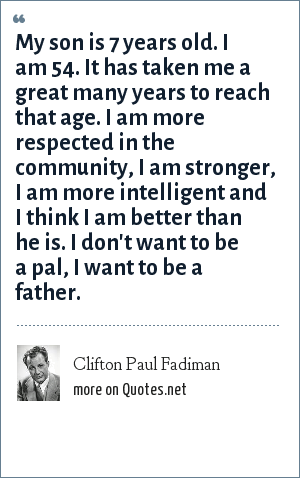 Clifton Paul Fadiman: My son is 7 years old. I am 54. It has taken me a great many years to reach that age. I am more respected in the community, I am stronger, I am more intelligent and I think I am better than he is. I don't want to be a pal, I want to be a father.