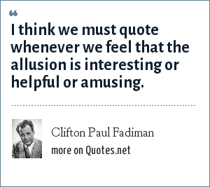 Clifton Paul Fadiman: I think we must quote whenever we feel that the allusion is interesting or helpful or amusing.