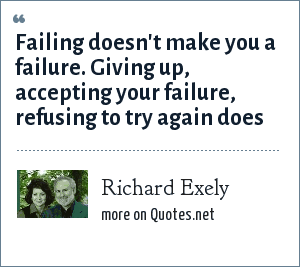 Richard Exely: Failing doesn't make you a failure. Giving up, accepting your failure, refusing to try again does