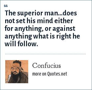 Confucius: The superior man...does not set his mind either for anything, or against anything what is right he will follow.