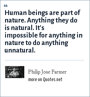Philip Jose Farmer: Human beings are part of nature. Anything they do is natural. It's impossible for anything in nature to do anything unnatural.