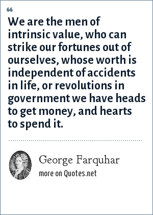 George Farquhar: We are the men of intrinsic value, who can strike our fortunes out of ourselves, whose worth is independent of accidents in life, or revolutions in government we have heads to get money, and hearts to spend it.