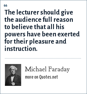 Michael Faraday: The lecturer should give the audience full reason to believe that all his powers have been exerted for their pleasure and instruction.