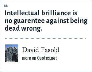 David Fasold: Intellectual brilliance is no guarentee against being dead wrong.