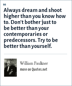 William Faulkner: Always dream and shoot higher than you know how to. Don't bother just to be better than your contemporaries or predecessors. Try to be better than yourself.