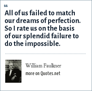 William Faulkner: All of us failed to match our dreams of perfection. So I rate us on the basis of our splendid failure to do the impossible.