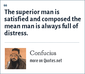 Confucius: The superior man is satisfied and composed the mean man is always full of distress.