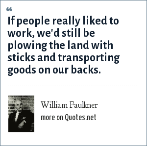 William Faulkner: If people really liked to work, we'd still be plowing the land with sticks and transporting goods on our backs.