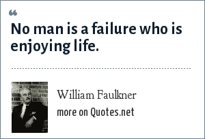 William Faulkner: No man is a failure who is enjoying life.