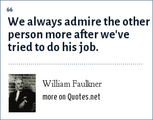 William Faulkner: We always admire the other person more after we've tried to do his job.