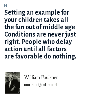 William Faulkner: Setting an example for your children takes all the fun out of middle age Conditions are never just right. People who delay action until all factors are favorable do nothing.