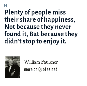 William Faulkner: Plenty of people miss their share of happiness, Not because they never found it, But because they didn't stop to enjoy it.