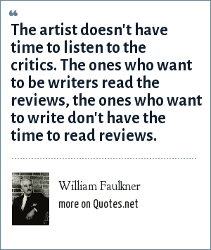 William Faulkner: The artist doesn't have time to listen to the critics. The ones who want to be writers read the reviews, the ones who want to write don't have the time to read reviews.