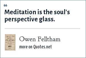 Owen Felltham: Meditation is the soul's perspective glass.