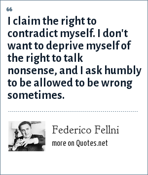 Federico Fellni: I claim the right to contradict myself. I don't want to deprive myself of the right to talk nonsense, and I ask humbly to be allowed to be wrong sometimes.