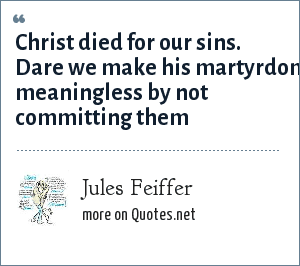 Jules Feiffer: Christ died for our sins. Dare we make his martyrdom meaningless by not committing them