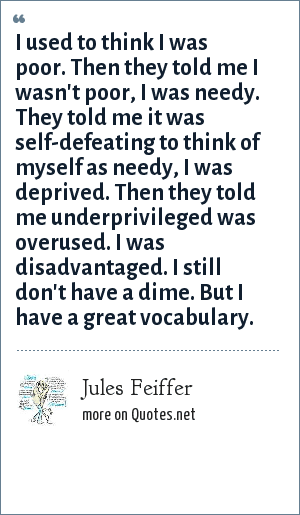 Jules Feiffer: I used to think I was poor. Then they told me I wasn't poor, I was needy. They told me it was self-defeating to think of myself as needy, I was deprived. Then they told me underprivileged was overused. I was disadvantaged. I still don't have a dime. But I have a great vocabulary.