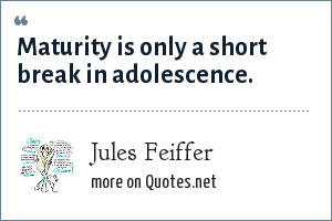 Jules Feiffer: Maturity is only a short break in adolescence.