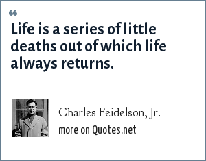 Charles Feidelson, Jr.: Life is a series of little deaths out of which life always returns.
