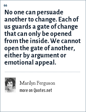 Marilyn Ferguson: No one can persuade another to change. Each of us guards a gate of change that can only be opened from the inside. We cannot open the gate of another, either by argument or emotional appeal.