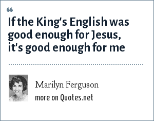 Marilyn Ferguson: If the King's English was good enough for