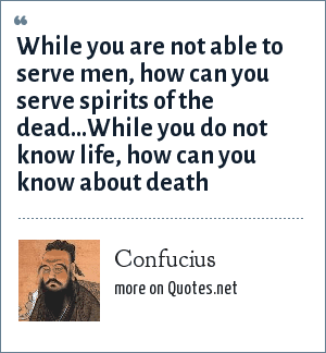 Confucius: While you are not able to serve men, how can you serve spirits of the dead...While you do not know life, how can you know about death