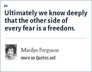 Marilyn Ferguson: Ultimately we know deeply that the other side of every fear is a freedom.