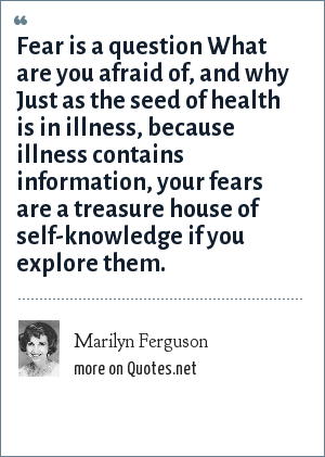 Marilyn Ferguson: Fear is a question What are you afraid of, and why Just as the seed of health is in illness, because illness contains information, your fears are a treasure house of self-knowledge if you explore them.