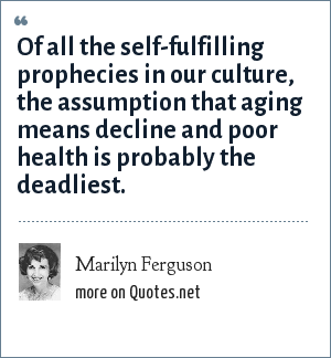 Marilyn Ferguson: Of all the self-fulfilling prophecies in our culture, the assumption that aging means decline and poor health is probably the deadliest.