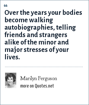 Marilyn Ferguson: Over the years your bodies become walking autobiographies, telling friends and strangers alike of the minor and major stresses of your lives.