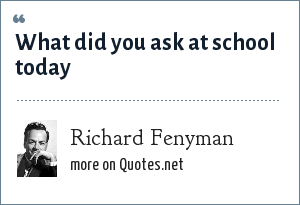 Richard Fenyman: What did you ask at school today