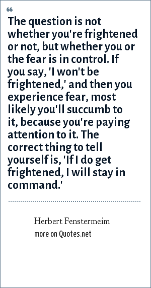 Herbert Fenstermeim: The question is not whether you're frightened or not, but whether you or the fear is in control. If you say, 'I won't be frightened,' and then you experience fear, most likely you'll succumb to it, because you're paying attention to it. The correct thing to tell yourself is, 'If I do get frightened, I will stay in command.'