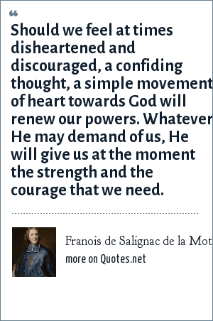 Franois de Salignac de la Mothe Fenelon: Should we feel at times disheartened and discouraged, a confiding thought, a simple movement of heart towards God will renew our powers. Whatever He may demand of us, He will give us at the moment the strength and the courage that we need.